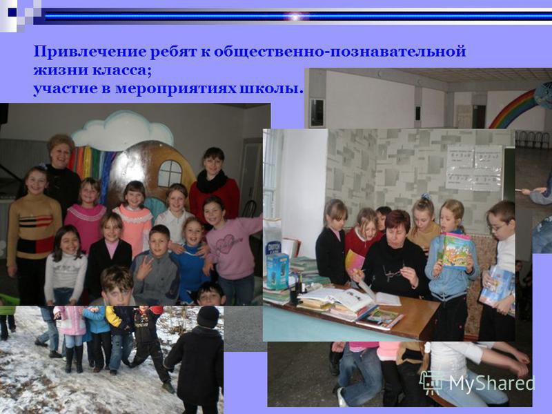Привлечение ребят к общественно-познавательной жизни класса; участие в мероприятиях школы.