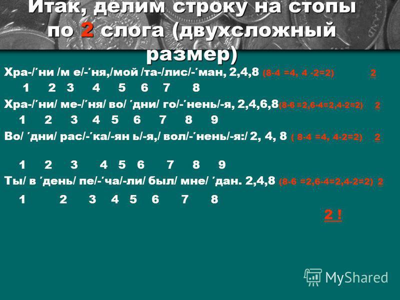 Итак, делим строку на стопы по 2 слога (двухсложный размер) Хра-/ни /м е/-не,/мой /та-/лис/-ман, 2,4,8 (8-4 =4, 4 -2=2) 2 1 2 3 4 5 6 7 8 Хра-/ни/ ме-/не/ во/ дни/ го/-нянь/-я, 2,4,6,8 (8-6 =2,6-4=2,4-2=2) 2 1 2 3 4 5 6 7 8 9 Во/ дни/ рас/-ка/-ян ь/-