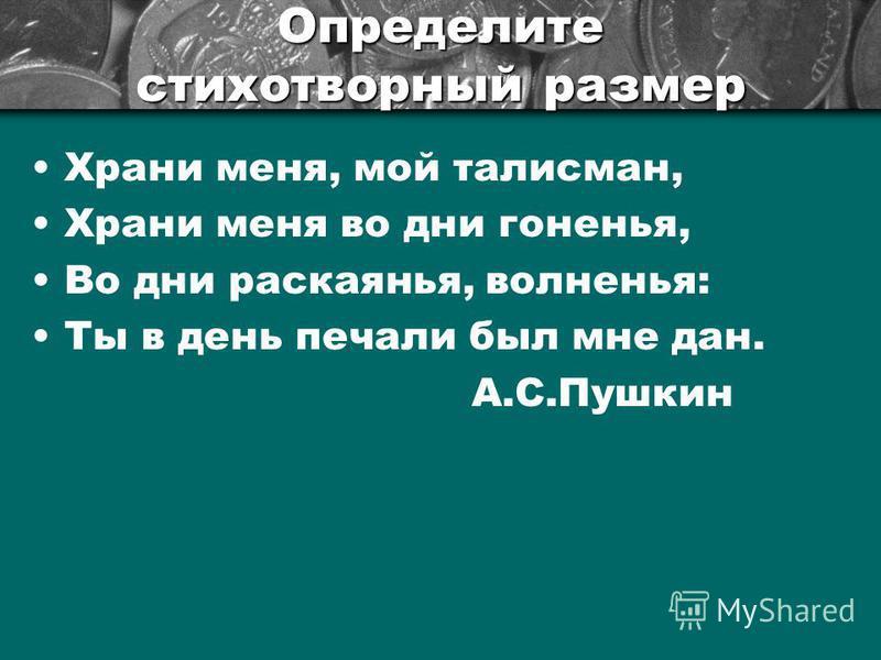 Определите стихотворный размер Храни мене, мой талисман, Храни мене во дни гонянья, Во дни раскаянья, волнянья: Ты в день печали был мне дан. А.С.Пушкин