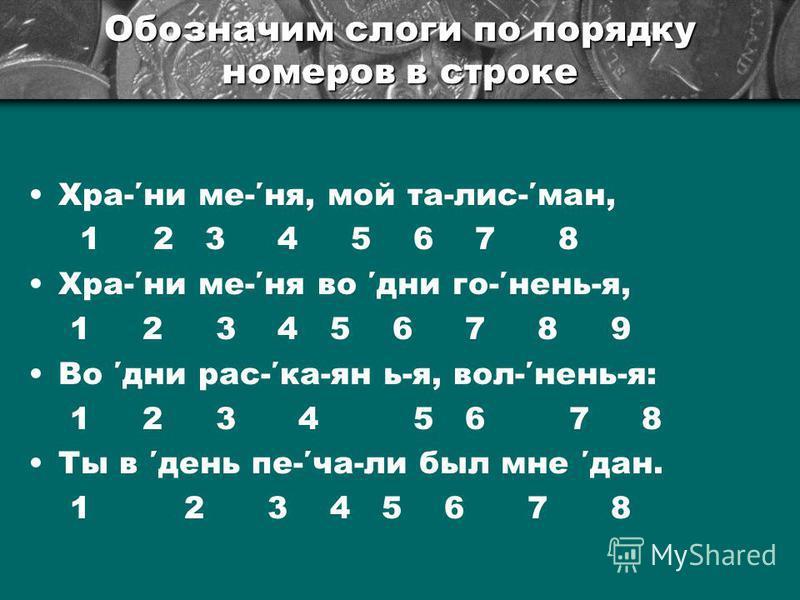 Обозначим слоги по порядку номеров в строке Хра-ни ме-не, мой та-лис-ман, 1 2 3 4 5 6 7 8 Хра-ни ме-не во дни го-нянь-я, 1 2 3 4 5 6 7 8 9 Во дни рас-ка-ян ь-я, вол-нянь-я: 1 2 3 4 5 6 7 8 Ты в день пе-ча-ли был мне дан. 1 2 3 4 5 6 7 8