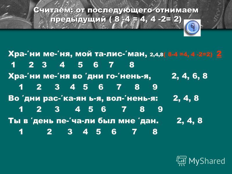 Считаем: от последующего отнимаем предыдущий ( 8 -4 = 4, 4 -2= 2) Хра-ни ме-не, мой та-лис-ман, 2,4,8 ( 8-4 =4, 4 -2=2) 2 1 2 3 4 5 6 7 8 Хра-ни ме-не во дни го-нянь-я, 2, 4, 6, 8 1 2 3 4 5 6 7 8 9 Во дни рас-ка-ян ь-я, вол-нянь-я: 2, 4, 8 1 2 3 4 5