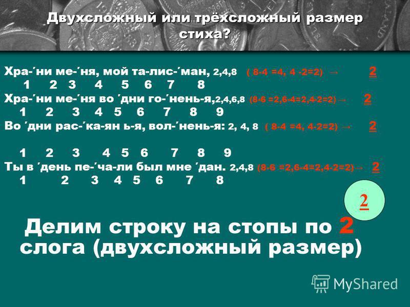 Двухсложный или трёхсложный размер стиха? Хра-ни ме-не, мой та-лис-ман, 2,4,8 ( 8-4 =4, 4 -2=2) 2 1 2 3 4 5 6 7 8 Хра-ни ме-не во дни го-нянь-я, 2,4,6,8 (8-6 =2,6-4=2,4-2=2) 2 1 2 3 4 5 6 7 8 9 Во дни рас-ка-ян ь-я, вол-нянь-я: 2, 4, 8 ( 8-4 =4, 4-2=