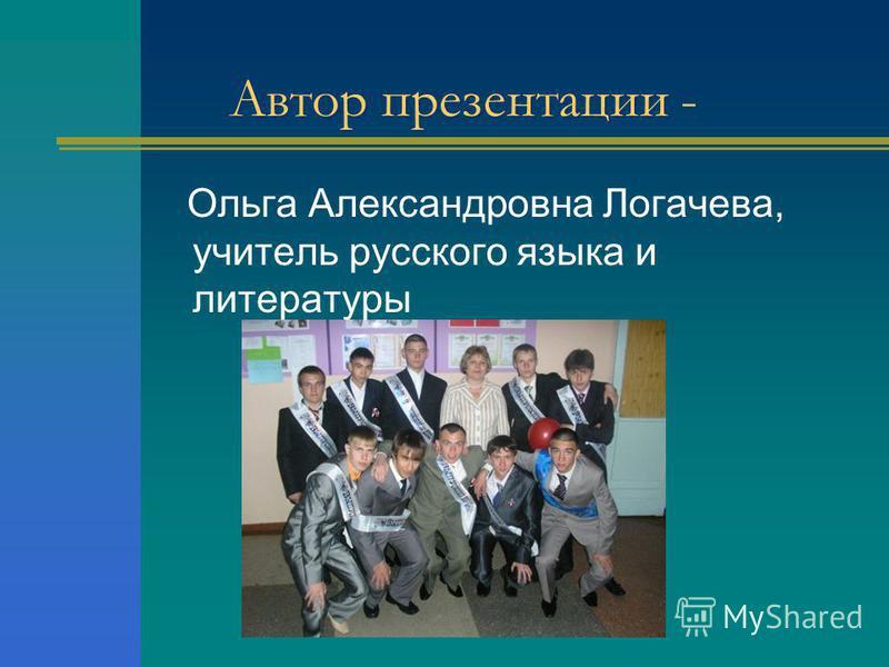 Автор презентации - Ольга Александровна Логачева, учитель русского языка и литературы