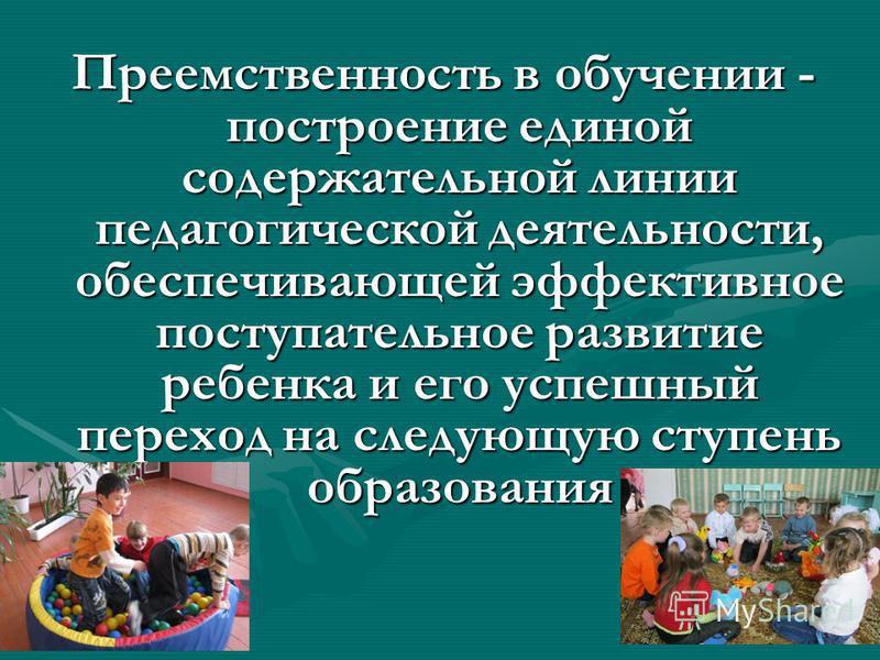 Преемственность в обучении - построение единой содержательной линии педагогической деятельности, обеспечивающей эффективное поступательное развитие ребенка и его успешный переход на следующую ступень образования