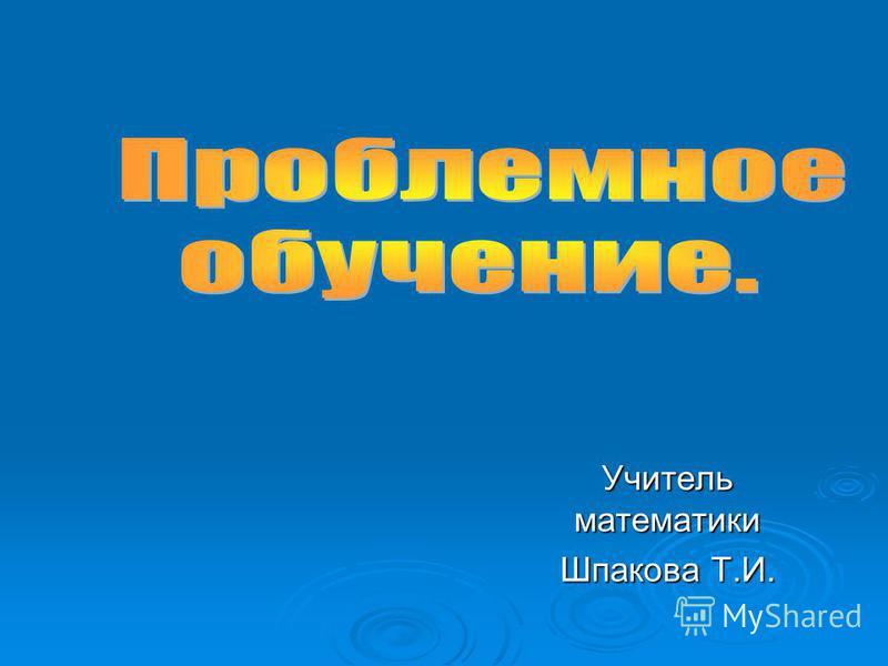 Учитель математики Шпакова Т.И.