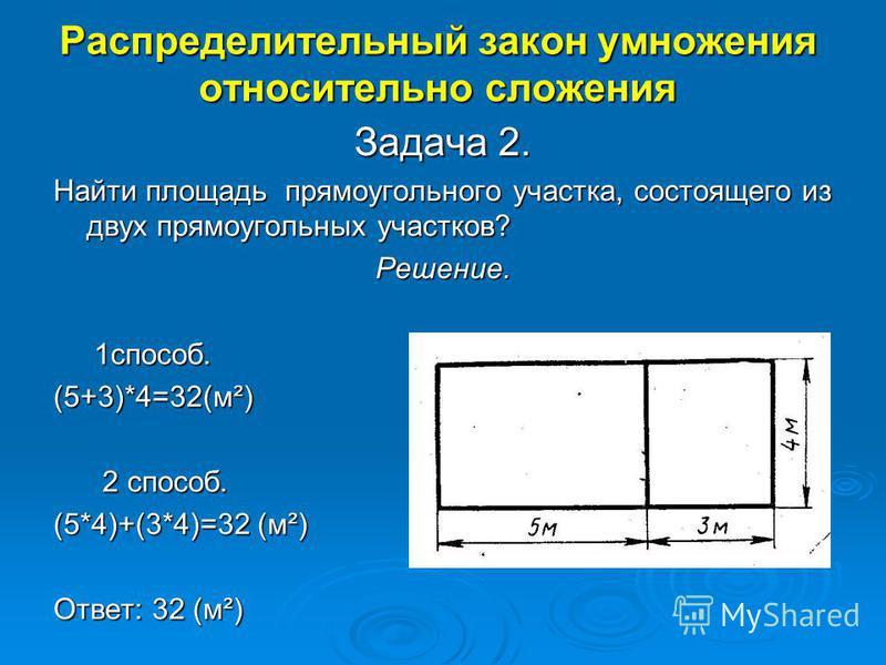 Распределительный закон умножения относительно сложения Задача 2. Найти площадь прямоугольного участка, состоящего из двух прямоугольных участков? Решение. 1 способ. 1 способ.(5+3)*4=32(м²) 2 способ. 2 способ. (5*4)+(3*4)=32 (м²) Ответ: 32 (м²)