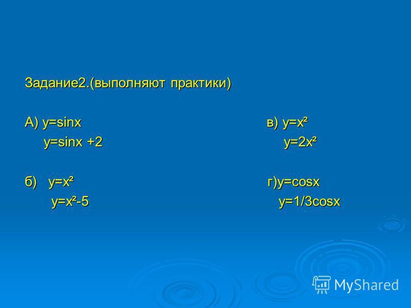 Задание 2.(выполняют практики) А) y=sinx в) y=x² y=sinx +2 y=2x² y=sinx +2 y=2x² б) y=x² г)y=cosx y=x²-5 y=1/3cosx y=x²-5 y=1/3cosx