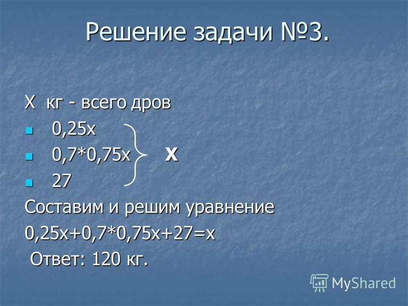 Решение задачи 3. Х кг - всего дров 0,25 х 0,25 х 0,7*0,75 х Х 0,7*0,75 х Х 27 27 Составим и решим уравнение 0,25 х+0,7*0,75 х+27=х Ответ: 120 кг. Ответ: 120 кг.