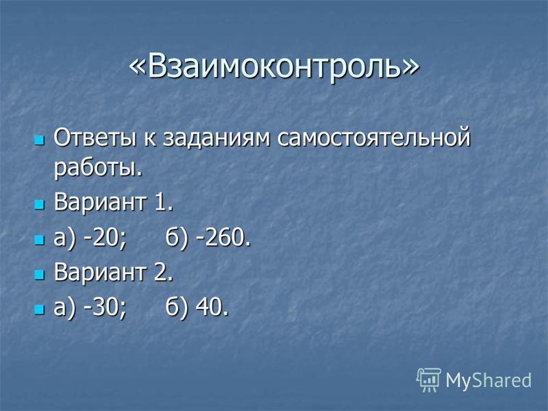 «Взаимоконтроль» Ответы к заданиям самостоятельной работы. Ответы к заданиям самостоятельной работы. Вариант 1. Вариант 1. а) -20; б) -260. а) -20; б) -260. Вариант 2. Вариант 2. а) -30; б) 40. а) -30; б) 40.