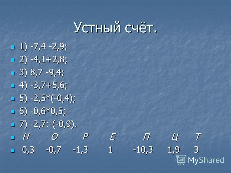 Устный счёт. 1) -7,4 -2,9; 1) -7,4 -2,9; 2) -4,1+2,8; 2) -4,1+2,8; 3) 8,7 -9,4; 3) 8,7 -9,4; 4) -3,7+5,6; 4) -3,7+5,6; 5) -2,5*(-0,4); 5) -2,5*(-0,4); 6) -0,6*0,5; 6) -0,6*0,5; 7) -2,7: (-0,9). 7) -2,7: (-0,9). Н О Р Е П Ц Т Н О Р Е П Ц Т 0,3 -0,7 -1