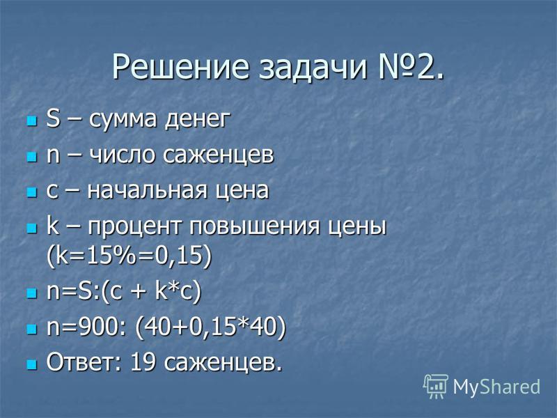 Решение задачи 2. S – сумма денег S – сумма денег n – число саженцев n – число саженцев c – начальная цена c – начальная цена k – процент повышения цены (k=15%=0,15) k – процент повышения цены (k=15%=0,15) n=S:(c + k*c) n=S:(c + k*c) n=900: (40+0,15*