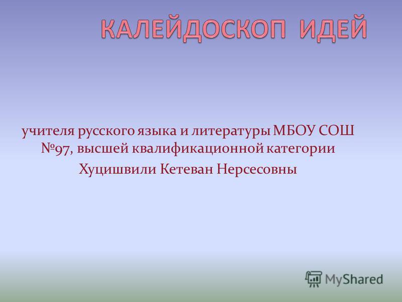 учителя русского языка и литературы МБОУ СОШ 97, высшей квалификационной категории Хуцишвили Кетеван Нерсесовны