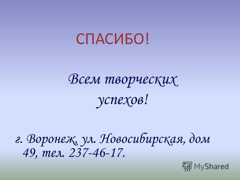 СПАСИБО! Всем творческих успехов! г. Воронеж, ул. Новосибирская, дом 49, тел. 237-46-17.