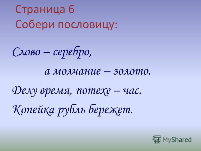 Страница 6 Собери пословицу: Слово – серебро, а молчание – золото. Делу время, потехе – час. Копейка рубль бережет.