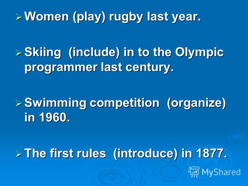 Women (play) rugby last year. Women (play) rugby last year. Skiing (include) in to the Olympic programmer last century. Skiing (include) in to the Olympic programmer last century. Swimming competition (organize) in 1960. Swimming competition (organiz