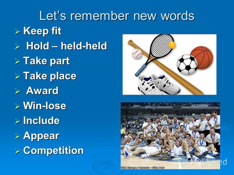 Lets remember new words Keep fit Keep fit Hold – held-held Hold – held-held Take part Take part Take place Take place Award Award Win-lose Win-lose Include Include Appear Appear Competition Competition