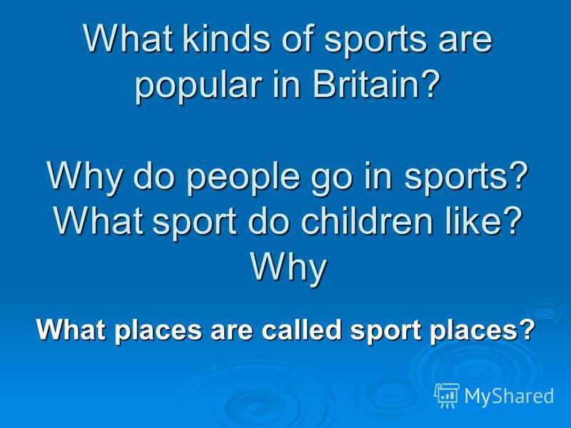 What kinds of sports are popular in Britain? Why do people go in sports? What sport do children like? Why What places are called sport places?