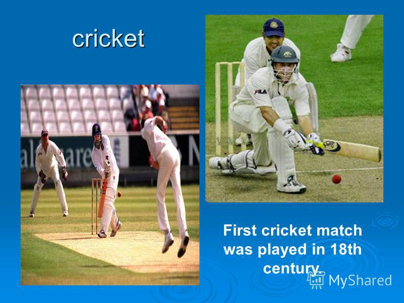 cricket First cricket match was played in 18th century.