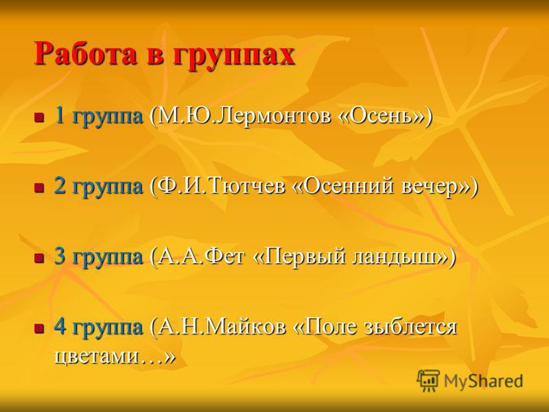 Работа в группах 1 группа (М.Ю.Лермонтов «Осень») 1 группа (М.Ю.Лермонтов «Осень») 2 группа (Ф.И.Тютчев «Осенний вечер») 2 группа (Ф.И.Тютчев «Осенний вечер») 3 группа (А.А.Фет «Первый ландыш») 3 группа (А.А.Фет «Первый ландыш») 4 группа (А.Н.Майков