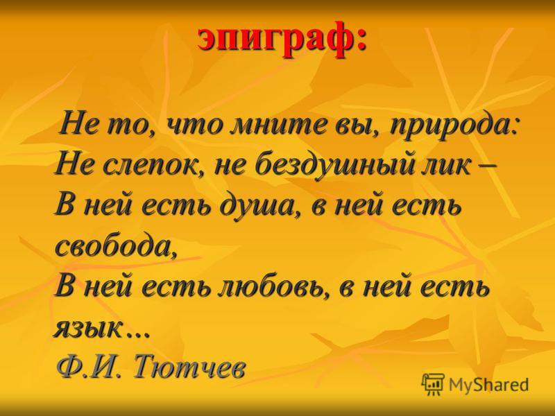 эпиграф: Не то, что мните вы, природа: Не слепок, не бездушный лик – В ней есть душа, в ней есть свобода, В ней есть любовь, в ней есть язык… Ф.И. Тютчев Не то, что мните вы, природа: Не слепок, не бездушный лик – В ней есть душа, в ней есть свобода,