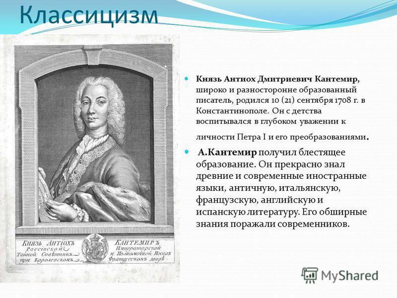Классицизм Князь Антиох Дмитриевич Кантемир, широко и разносторонне образованный писатель, родился 10 (21) сентября 1708 г. в Константинополе. Он с детства воспитывался в глубоком уважении к личности Петра I и его преобразованиями. А.Кантемир получил