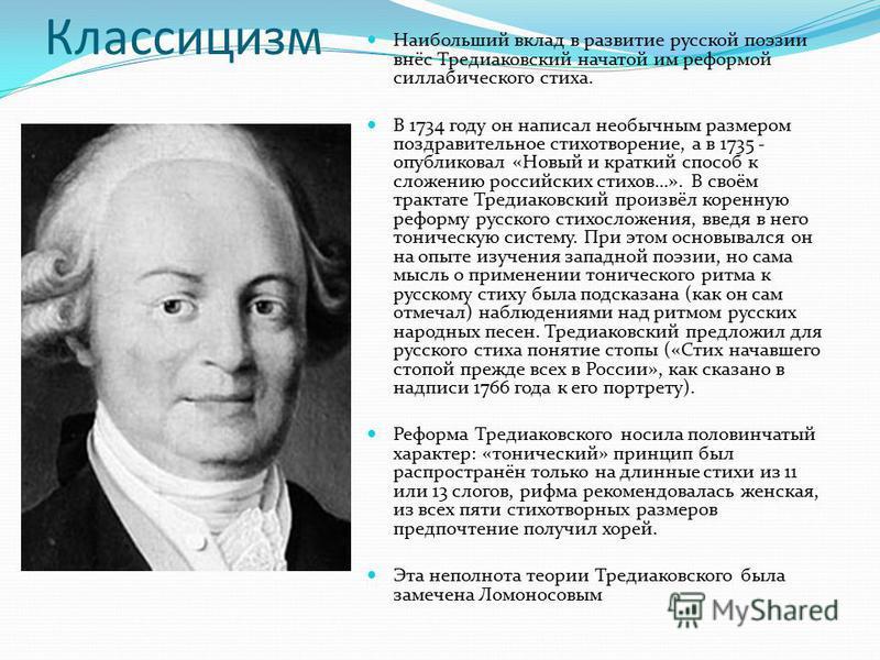 Классицизм Наибольший вклад в развитие русской поэзии внёс Тредиаковский начатой им реформой силлабического стиха. В 1734 году он написал необычным размером поздравительное стихотворение, а в 1735 - опубликовал «Новый и краткий способ к сложению росс