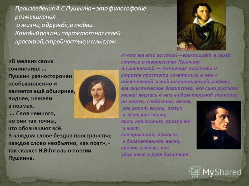 «В мелких своих сочинениях... Пушкин разносторонен необыкновенно и является ещё обширнее, виднее, нежели в поэмах.... Слов немного, но они так точны, что обозначают всё. В каждом слове бездна пространства; каждое слово необъятно, как поэт», - так ска