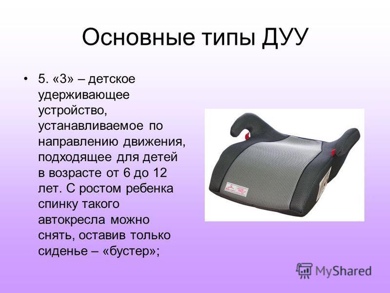 Основные типы ДУУ 5. «3» – детское удерживающее устройство, устанавливаемое по направлению движения, подходящее для детей в возрасте от 6 до 12 лет. С ростом ребенка спинку такого автокресла можно снять, оставив только сиденье – «бустер»;