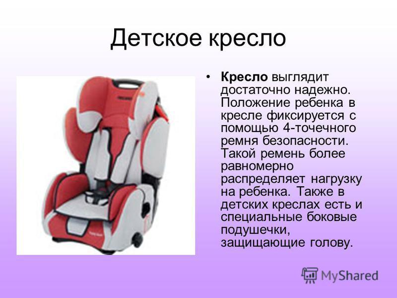 Детское кресло Кресло выглядит достаточно надежно. Положение ребенка в кресле фиксируется с помощью 4-точечного ремня безопасности. Такой ремень более равномерно распределяет нагрузку на ребенка. Также в детских креслах есть и специальные боковые под