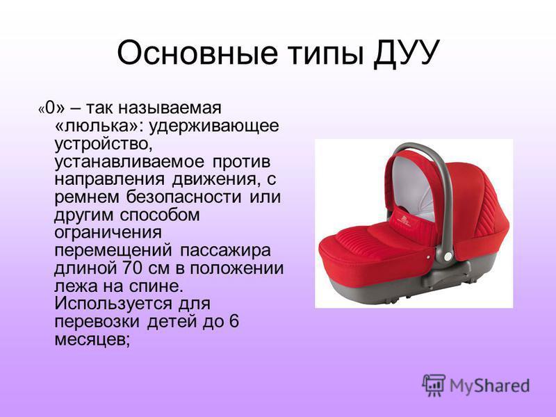 Основные типы ДУУ « 0» – так называемая «люлька»: удерживающее устройство, устанавливаемое против направления движения, с ремнем безопасности или другим способом ограничения перемещений пассажира длиной 70 см в положении лежа на спине. Используется д