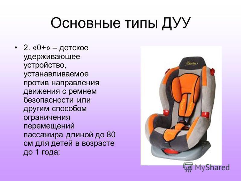 Основные типы ДУУ 2. «0+» – детское удерживающее устройство, устанавливаемое против направления движения с ремнем безопасности или другим способом ограничения перемещений пассажира длиной до 80 см для детей в возрасте до 1 года;
