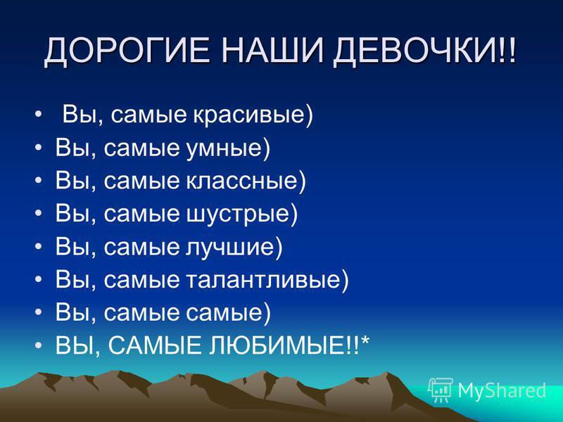 ДОРОГИЕ НАШИ ДЕВОЧКИ!! Вы, самые красивые) Вы, самые умные) Вы, самые классные) Вы, самые шустрые) Вы, самые лучшие) Вы, самые талантливые) Вы, самые самые) ВЫ, САМЫЕ ЛЮБИМЫЕ!!*