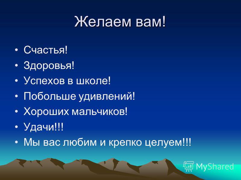 Желаем вам! Счастья! Здоровья! Успехов в школе! Побольше удивлений! Хороших мальчиков! Удачи!!! Мы вас любим и крепко целуем!!!