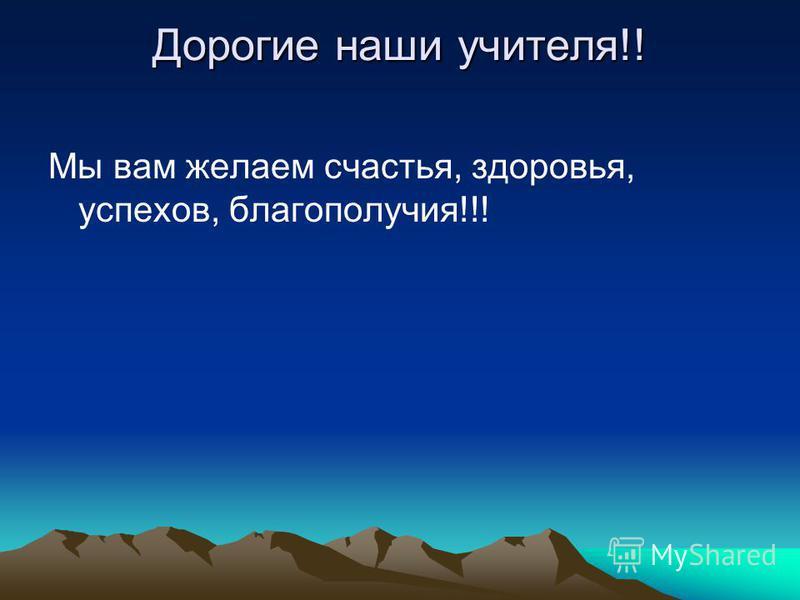 Дорогие наши учителя!! Мы вам желаем счастья, здоровья, успехов, благополучия!!!