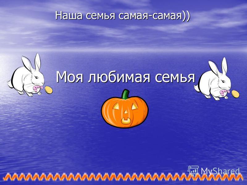 Моя любимая семья Наша семья самая-самая))