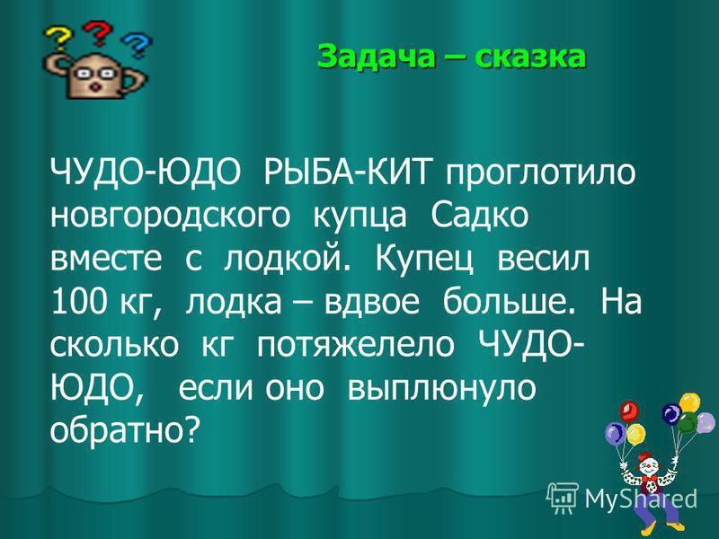 Задача – сказка ЧУДО-ЮДО РЫБА-КИТ проглотило новгородского купца Садко вместе с лодкой. Купец весил 100 кг, лодка – вдвое больше. На сколько кг потяжелело ЧУДО- ЮДО, если оно выплюнуло обратно?