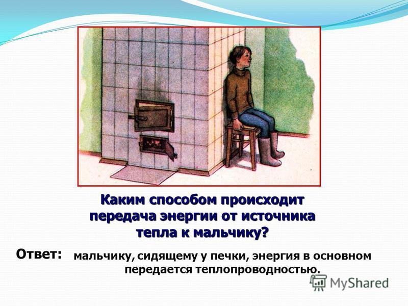 мальчику, сидящему у печки, энергия в основном передается теплопроводностью. Каким способом происходит передача энергии от источника тепла к мальчику? Ответ: