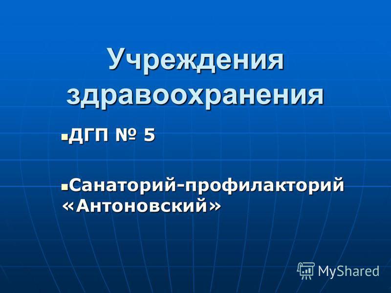 Учреждения здравоохранения ДГП 5 ДГП 5 Санаторий-профилакторий «Антоновский» Санаторий-профилакторий «Антоновский»
