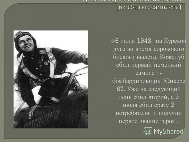 6 июля 1943 г на Курской дуге во время сорокового боевого вылета, Кожедуб сбил первый немецкий самолёт - бомбардировщик Юнкерс 87. Уже на следующий день сбил второй, а 9 июля сбил сразу 2 истребителя и получил первое звание героя.