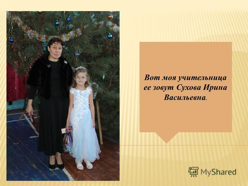 Вот моя учительница ее зовут Сухова Ирина Васильевна.