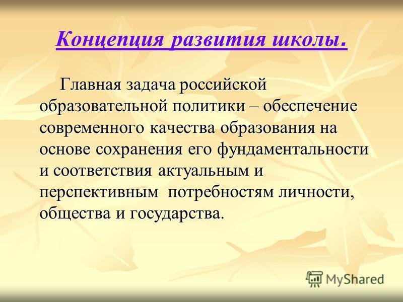 Концепция развития школы. Главная задача российской образовательной политики – обеспечение современного качества образования на основе сохранения его фундаментальности и соответствия актуальным и перспективным потребностям личности, общества и госуда