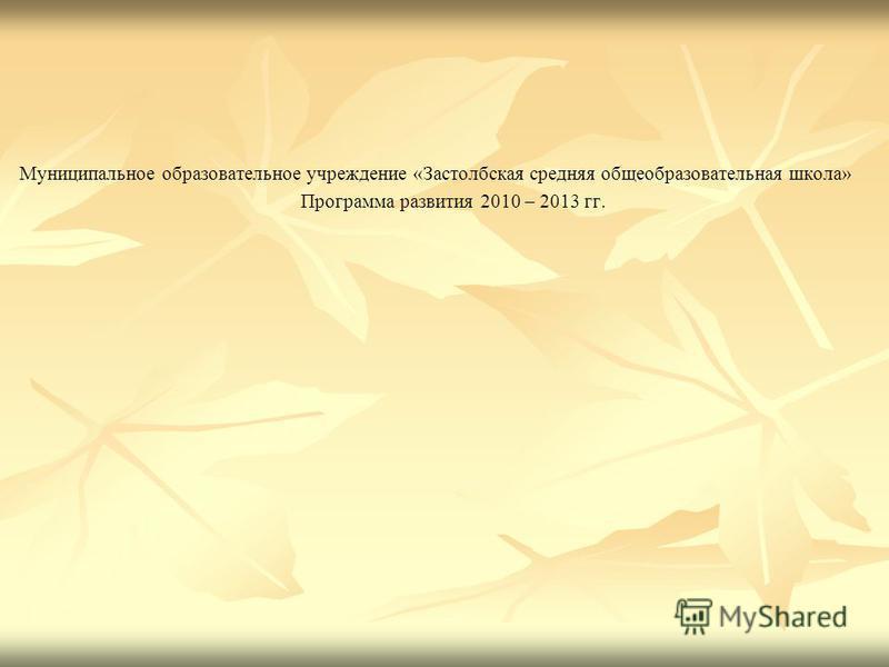 Муниципальное образовательное учреждение «Застолбская средняя общеобразовательная школа» Программа развития 2010 – 2013 гг.