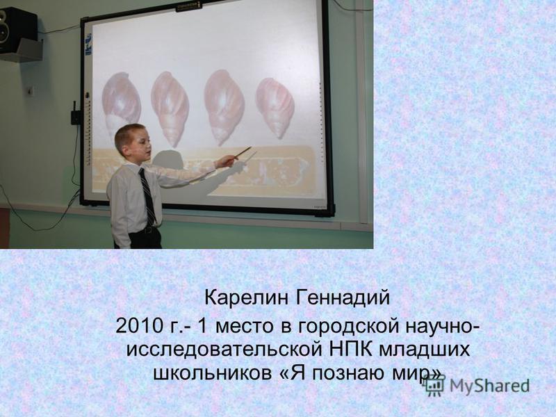 Карелин Геннадий 2010 г.- 1 место в городской научно- исследовательской НПК младших школьников «Я познаю мир»