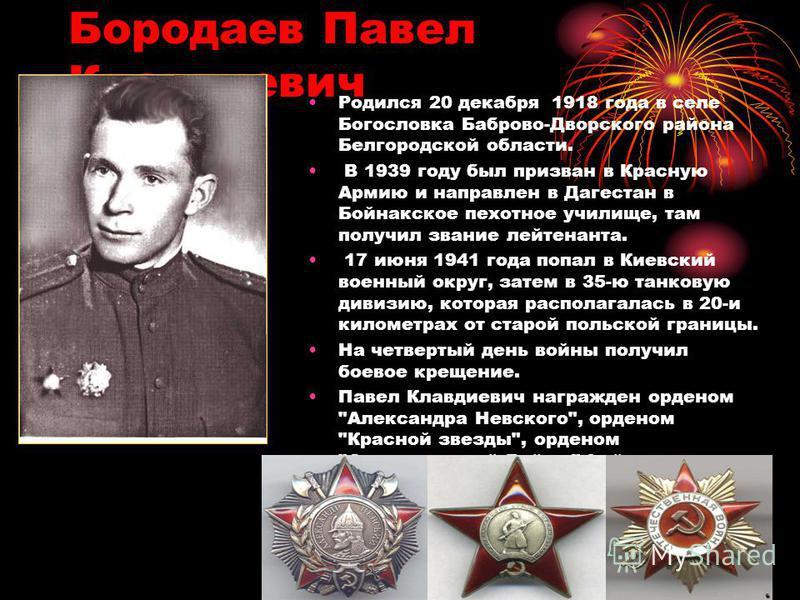 Бородаев Павел Клавдиевич Родился 20 декабря 1918 года в селе Богословка Баброво-Дворского района Белгородской области. В 1939 году был призван в Красную Армию и направлен в Дагестан в Бойнакское пехотное училище, там получил звание лейтенанта. 17 ию