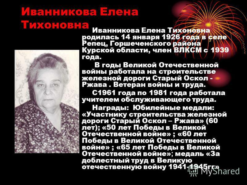 Иванникова Елена Тихоновна Иванникова Елена Тихоновна родилась 14 января 1926 года в селе Репец, Горшеченского района Курской области, член ВЛКСМ с 1939 года. В годы Великой Отечественной войны работала на строительстве железной дороги Старый Оскол -