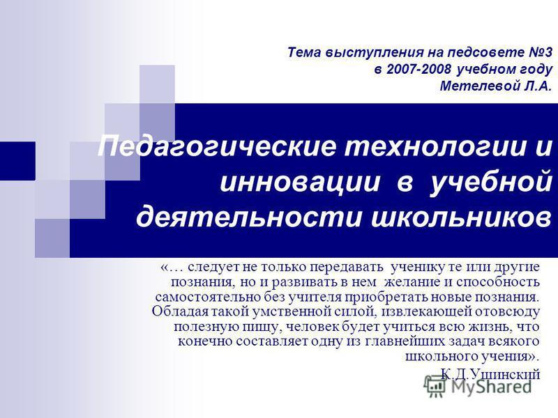 Тема выступления на педсовете 3 в 2007-2008 учебном году Метелевой Л.А. Педагогические технологии и инновации в учебной деятельности школьников «… следует не только передавать ученику те или другие познания, но и развивать в нем желание и способность