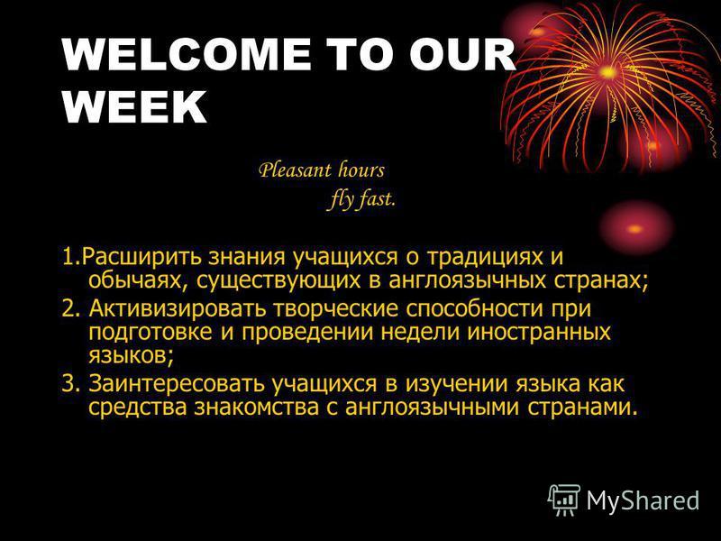 WELCOME TO OUR WEEK Pleasant hours fly fast. 1. Расширить знания учащихся о традициях и обычаях, существующих в англоязычных странах; 2. Активизировать творческие способности при подготовке и проведении недели иностранных языков; 3. Заинтересовать уч
