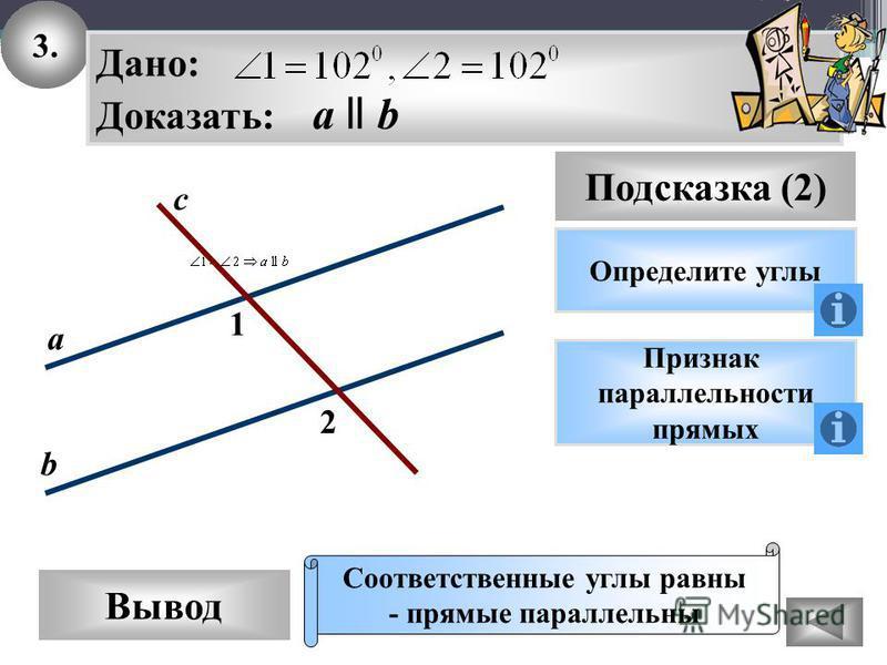 3. Вывод Подсказка (2) Определите углы Дано: Доказать: а ll b Признак параллельности прямых Соответственные углы ра вны - прямые параллельны 2 1 с а b