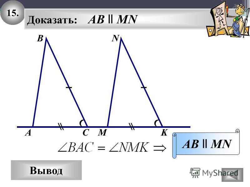 15. Вывод Доказать: AB ll MN AB ll MN NВ АСMK