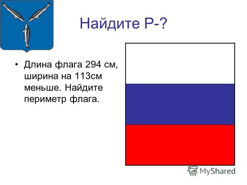 Найдите Р-? Длина флага 294 см, ширина на 113 см меньше. Найдите периметр флага.